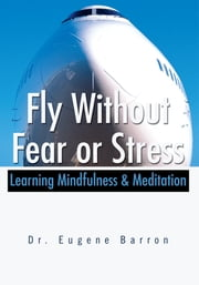 Fly Without Fear or Stress - Learning Mindfulness & Meditation ebook by Eugene Barron