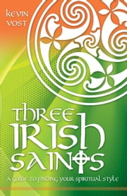Three Irish Saints - A Guide to Finding Your Spiritual Style ebook by Kevin Vost