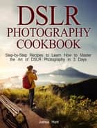 Dslr Photography Cookbook: Step-by-Step Recipes to Learn How to Master the Art of Dslr Photography in 3 Days ebook by Joshua Hunt