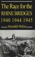 The Race for the Rhine Bridges 1940, 1944, 1945 ebook by Alexander McKee