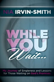 While You Wait... - My Journey of Singleness and Lessons for Those Waiting on God's Promises ebook by Nia Irvin-Smith
