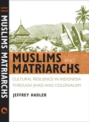 Muslims and Matriarchs - Cultural Resilience in Indonesia through Jihad and Colonialism ebook by Jeffrey Hadler