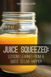 Juice Squeezed: Lessons Learned from a Quest to Live Happier ebook by Nancy Jane Smith