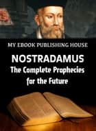 Nostradamus: The Complete Prophecies for the Future ebook by My Ebook Publishing House