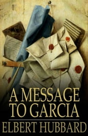 A Message to Garcia ebook by Elbert Hubbard