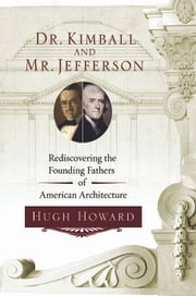 Dr. Kimball and Mr. Jefferson - Rediscovering the Founding Fathers of American Architecture ebook by Hugh Howard