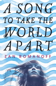 A Song to Take the World Apart ebook by Zan Romanoff