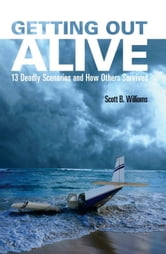 Getting Out Alive - 13 Deadly Scenarios and How Others Survived ebook by Scott B. Williams