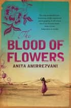 The Blood Of Flowers ebook by Anita Amirrezvani