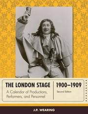 The London Stage 1900-1909 - A Calendar of Productions, Performers, and Personnel ebook by J. P. Wearing