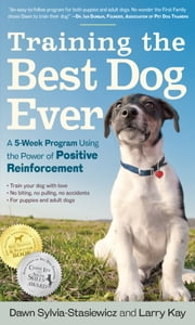 Training the Best Dog Ever - A 5-Week Program Using the Power of Positive Reinforcement ebook by Larry Kay,Dawn Sylvia-Stasiewicz