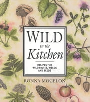Wild in the Kitchen - Recipes for Wild Fruits, Weeds, and Seeds ebook by Ronna Mogelon