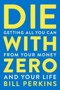 Die with Zero - Getting All You Can from Your Money and Your Life ebook by Bill Perkins