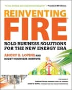 Reinventing Fire - Bold Business Solutions for the New Energy Era eBook by Amory Lovins, Marvin Odum, John W. Rowe