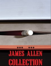 James Allen Collection: As a Man Thinketh, The Eight Pillars of Prosperity, The Way of Peace - As a Man Thinketh, The Eight Pillars of Prosperity, The Way of Peace ebook by James Allen