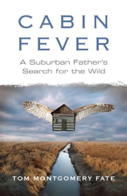 Cabin Fever - A Suburban Father's Search for the Wild ebook by Tom Montgomery Fate