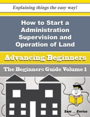 How to Start a Administration Supervision and Operation of Land, Sea, Air and Space Defence Forces B - How to Start a Administration Supervision and Operation of Land, Sea, Air and Space Defence Forces B ebook by Lavada Nix