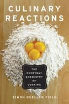 Culinary Reactions - The Everyday Chemistry of Cooking ebook by Simon Quellen Field