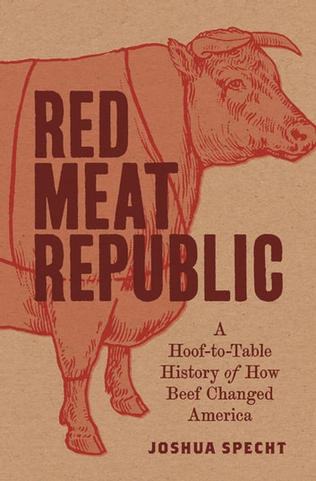 Red Meat Republic - A Hoof-to-Table History of How Beef Changed America ebook by Joshua Specht