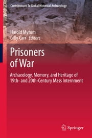 Prisoners of War - Archaeology, Memory, and Heritage of 19th- and 20th-Century Mass Internment ebook by Harold Mytum,Gilly Carr