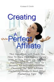 Creating A Perfect Affiliate - This Handbook Will Teach You How To Earn Fast Money Online With Its Key Points On Affiliate Marketing Business, How To Become An Affiliate Marketer, Choosing The Best Affiliate Marketing Products And Other Marketing Tips! ebook by Kristeen R. Smith
