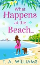 What Happens at the Beach... eBook by T A Williams