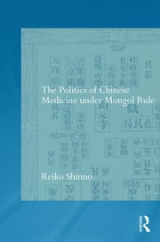 The Politics of Chinese Medicine Under Mongol Rule ebook by Reiko Shinno 秦 玲子