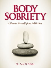 Body Sobriety: Liberate Yourself from Addiction ebook by Lori Miller