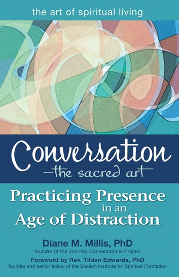 Conversation—The Sacred Art - Practicing Presence in an Age of Distraction ebook by Diane M. Millis, PhD