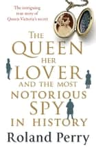 The Queen, Her Lover and the Most Notorious Spy in History - The intriguing true story of Queen Victoria's secret ebook by Roland Perry