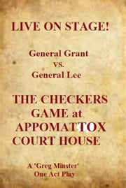 Live On Stage! General Grant vs. General Lee: The Checkers Game at Appomattox Court House ebook by Greg Minster