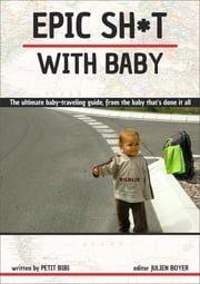 Epic Sh*t with Baby - The ultimate baby-travelling guide, from the baby that's done it all ebook by Petit Bibi