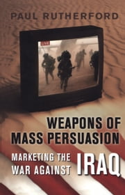 Weapons of Mass Persuasion - Marketing the War Against Iraq ebook by Paul Rutherford