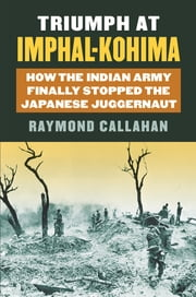 Triumph at Imphal-Kohima - How the Indian Army Finally Stopped the Japanese Juggernaut ebook by Raymond A. Callahan