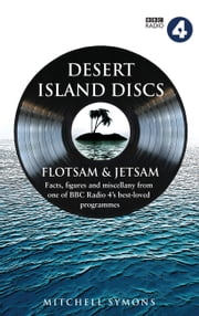 Desert Island Discs: Flotsam & Jetsam - Fascinating facts, figures and miscellany from one of BBC Radio 4's best-loved programmes ebook by Mitchell Symons