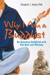 Why I Am a Buddhist: No-Nonsense Buddhism with Red Meat and Whiskey ebook by Stephen T. Asma