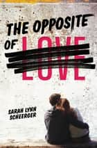 The Opposite of Love ebook by Sarah Lynn Scheerger