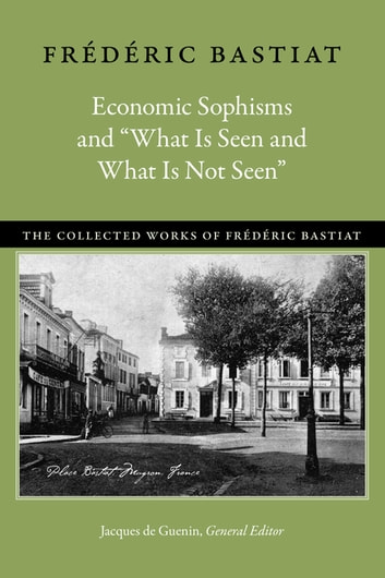 "Economic Sophisms and ""What Is Seen and What Is Not Seen"" ebook by Frédéric Bastiat"