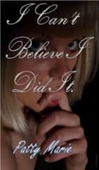 I Can't Believe I Did It ebook by Patty Marie