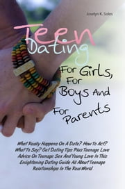 Teen Dating For Girls, For Boys And For Parents - What Really Happens On A Date? How To Act? What To Say? Get Dating Tips Plus Teenage Love Advice On Teenage Sex And Young Love In This Enlightening Dating Guide All About Teenage Relationships In The Real World ebook by Joselyn K. Soles