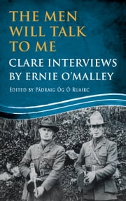 The Men Will Talk to Me: Clare Interviews: Clare Interviews by Ernie O'Malley ebook by Ernie O'Malley