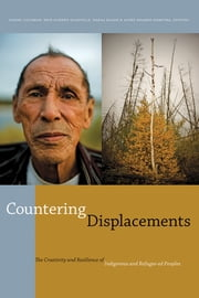 Countering Displacements - The Creativity and Resilience of Indigenous and Refugee-ed Peoples ebook by Daniel Coleman, Erin Goheen Glanville, Wafaa Hasan,...