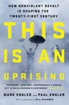 This Is an Uprising - How Nonviolent Revolt Is Shaping the Twenty-First Century ebook by Mark Engler, Paul Engler