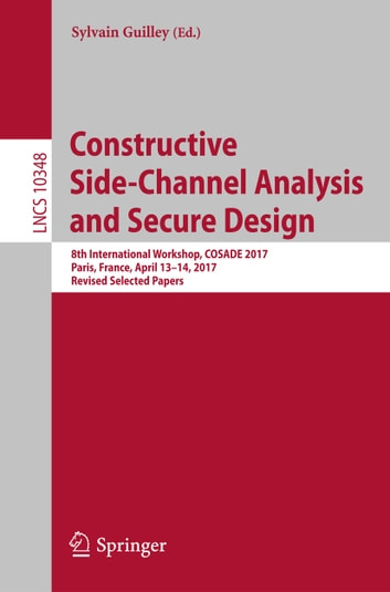 Constructive Side-Channel Analysis and Secure Design - 8th International Workshop, COSADE 2017, Paris, France, April 13-14, 2017, Revised Selected Papers ebook by