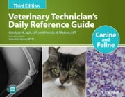 Veterinary Technician's Daily Reference Guide - Canine and Feline ebook by Candyce M. Jack,Patricia M. Watson,Valissitie Heeren