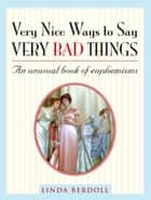 Very Nice Ways to Say Very Bad Things - An Unusual Book of Euphemisms ebook by Linda Berdoll