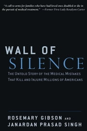 Wall of Silence - The Untold Story of the Medical Mistakes That Kill and Injure Millions of Americans ebook by Rosemary Gibson, Janardan Prasad Singh