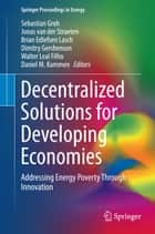 Decentralized Solutions for Developing Economies - Addressing Energy Poverty Through Innovation ebook by Sebastian Groh, Jonas van der Straeten, Brian Edlefsen Lasch,...