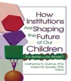 How Institutions are Shaping the Future of Our Children ebook by Catherine Dulmus,Karen Sowers