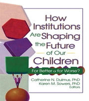 How Institutions are Shaping the Future of Our Children - For Better or for Worse? ebook by Catherine Dulmus,Karen Sowers